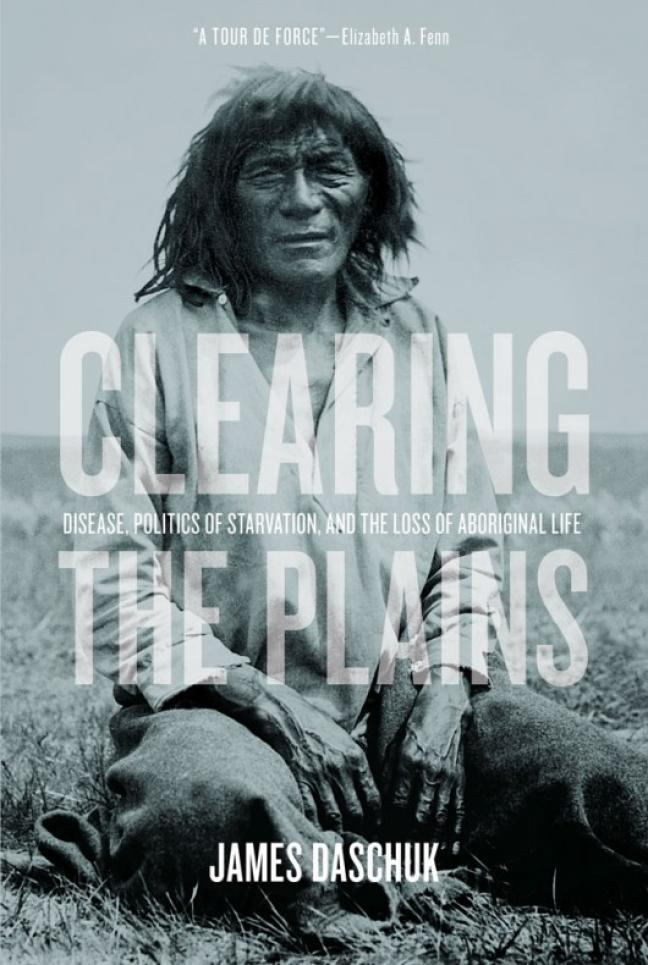 Affiche - James Daschuk, Clearing the Plains: Disease, Politics of Starvation, and the Loss of Aboriginal Life. Regina: University of Regina Press, 2013